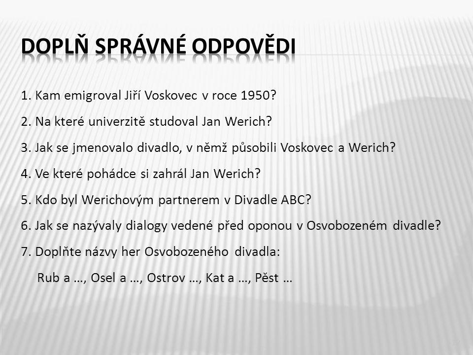 1. Kam emigroval Jiří Voskovec v roce 1950? 2. Na které univerzitě studoval Jan Werich? 3. Jak se jmenovalo divadlo, v němž působili Voskovec a Werich