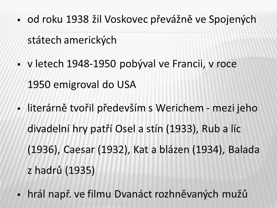  od roku 1938 žil Voskovec převážně ve Spojených státech amerických  v letech 1948-1950 pobýval ve Francii, v roce 1950 emigroval do USA  literárně