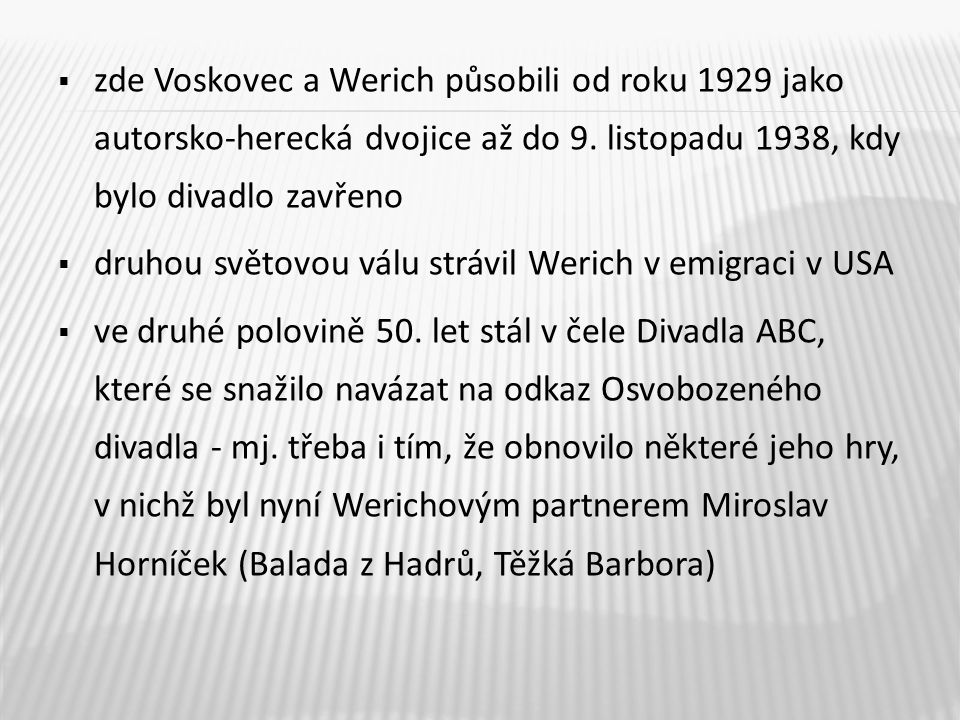  zde Voskovec a Werich působili od roku 1929 jako autorsko-herecká dvojice až do 9. listopadu 1938, kdy bylo divadlo zavřeno  druhou světovou válu s