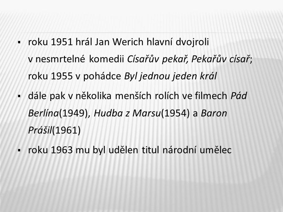 roku 1951 hrál Jan Werich hlavní dvojroli v nesmrtelné komedii Císařův pekař, Pekařův císař; roku 1955 v pohádce Byl jednou jeden král  dále pak v