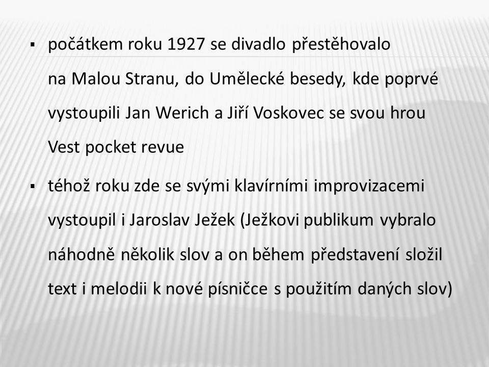  počátkem roku 1927 se divadlo přestěhovalo na Malou Stranu, do Umělecké besedy, kde poprvé vystoupili Jan Werich a Jiří Voskovec se svou hrou Vest p