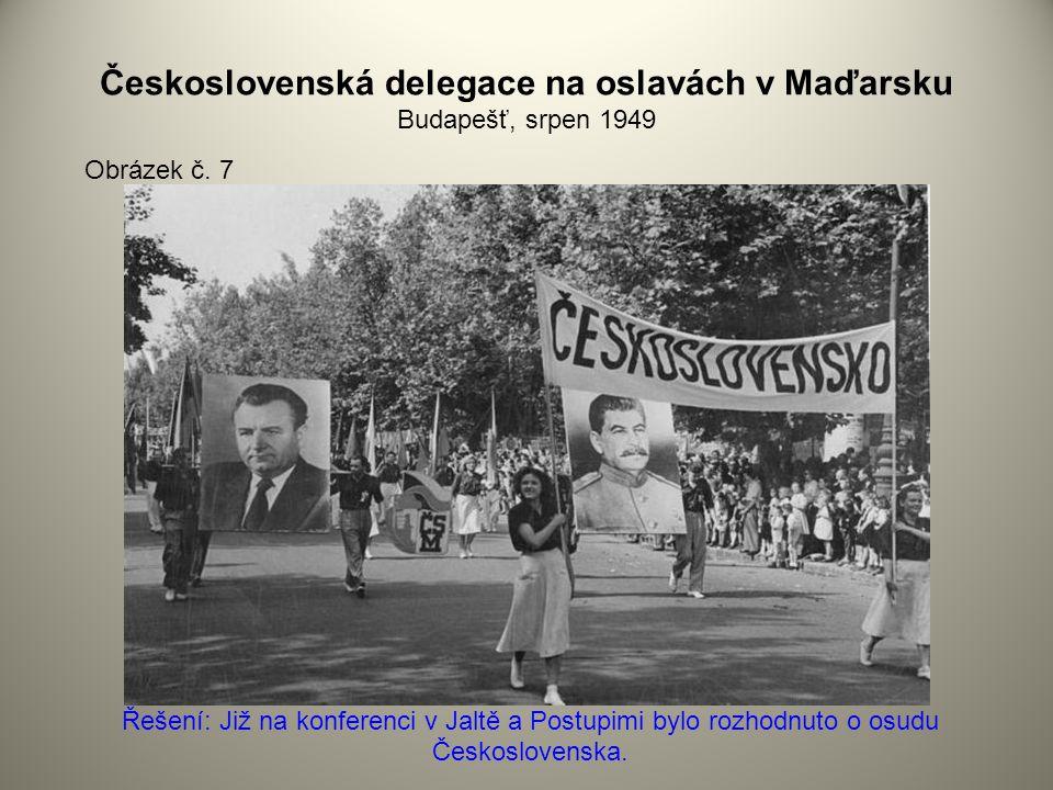 Československá delegace na oslavách v Maďarsku Budapešť, srpen 1949 Obrázek č. 7 Řešení: Již na konferenci v Jaltě a Postupimi bylo rozhodnuto o osudu
