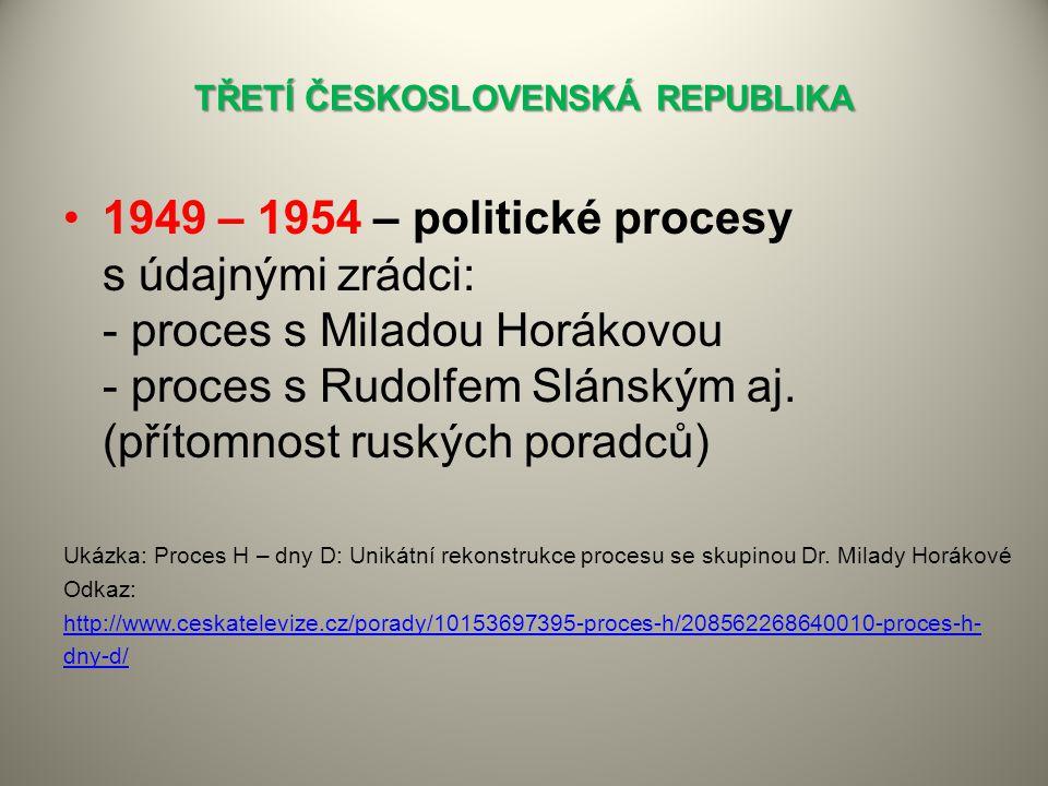 TŘETÍ ČESKOSLOVENSKÁ REPUBLIKA 1949 – 1954 – politické procesy s údajnými zrádci: - proces s Miladou Horákovou - proces s Rudolfem Slánským aj.