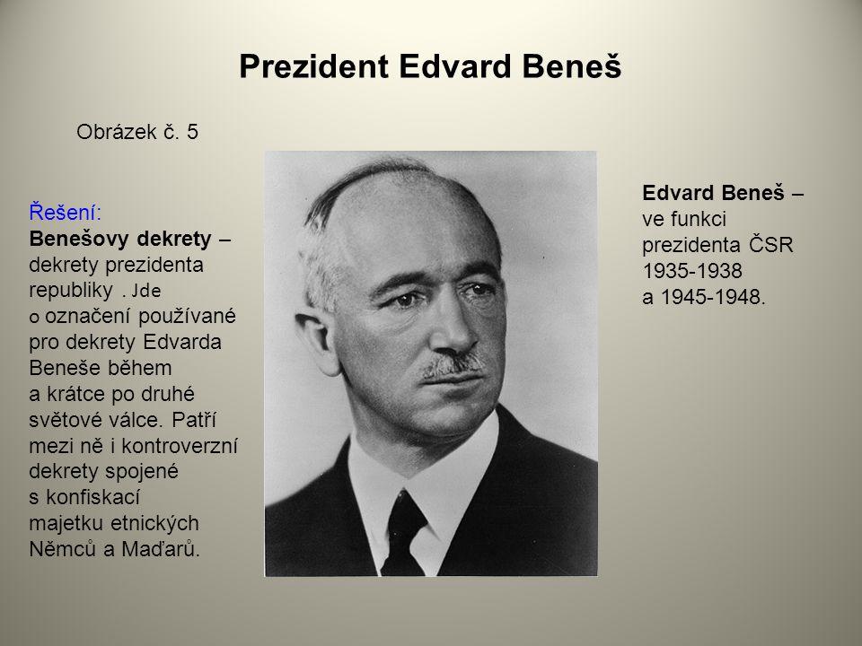 Prezident Edvard Beneš Obrázek č. 5 Edvard Beneš – ve funkci prezidenta ČSR 1935-1938 a 1945-1948. Řešení: Benešovy dekrety – dekrety prezidenta repub