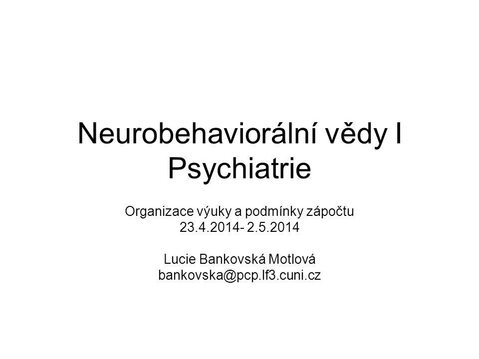 Neurobehaviorální vědy I Psychiatrie Organizace výuky a podmínky zápočtu 23.4.2014- 2.5.2014 Lucie Bankovská Motlová bankovska@pcp.lf3.cuni.cz