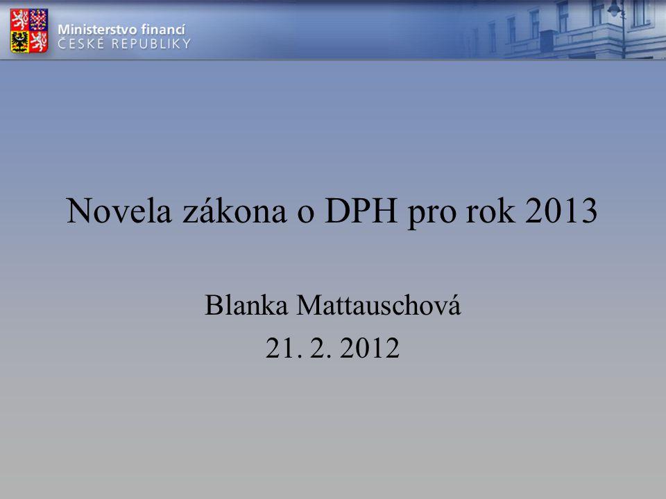 Novela zákona o DPH pro rok 2013 Blanka Mattauschová 21. 2. 2012