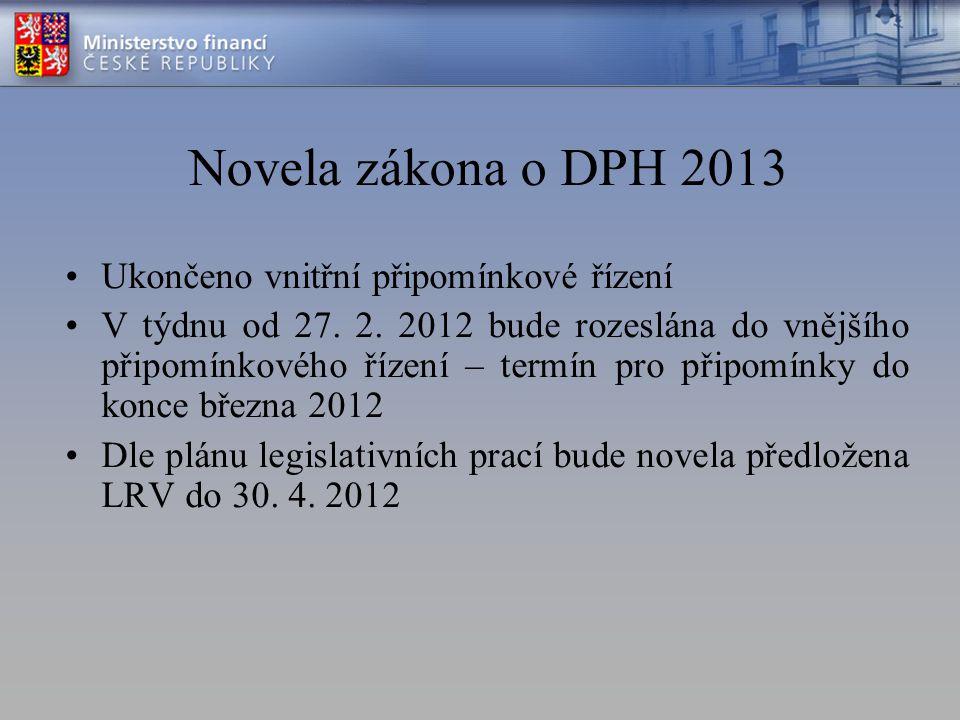 Novela zákona o DPH 2013 Ukončeno vnitřní připomínkové řízení V týdnu od 27. 2. 2012 bude rozeslána do vnějšího připomínkového řízení – termín pro při