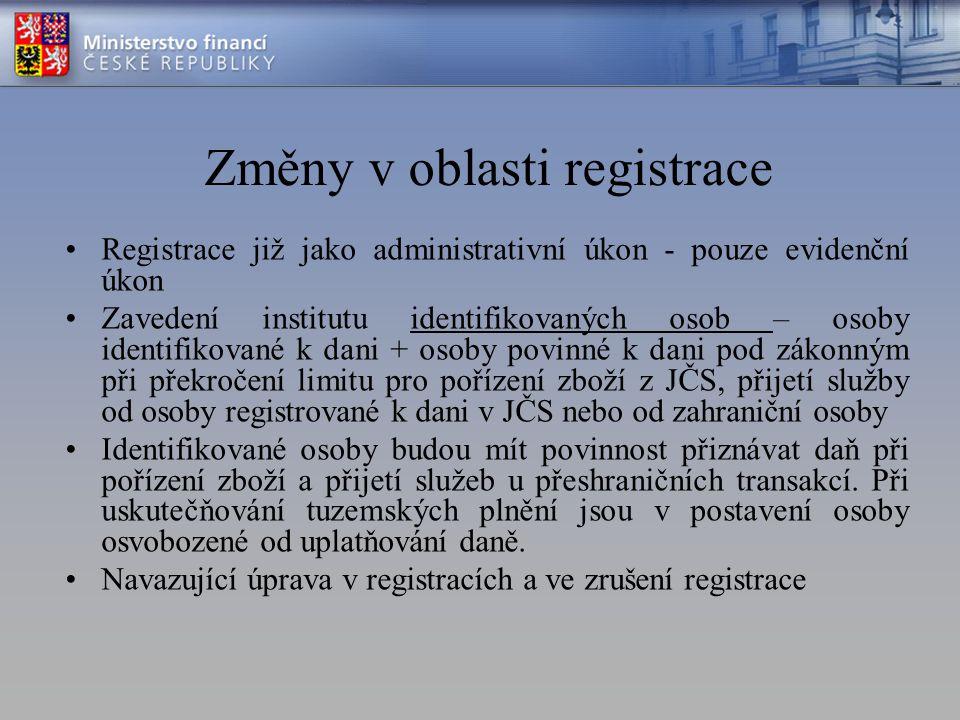 Změny v oblasti registrace Registrace již jako administrativní úkon - pouze evidenční úkon Zavedení institutu identifikovaných osob – osoby identifikované k dani + osoby povinné k dani pod zákonným při překročení limitu pro pořízení zboží z JČS, přijetí služby od osoby registrované k dani v JČS nebo od zahraniční osoby Identifikované osoby budou mít povinnost přiznávat daň při pořízení zboží a přijetí služeb u přeshraničních transakcí.