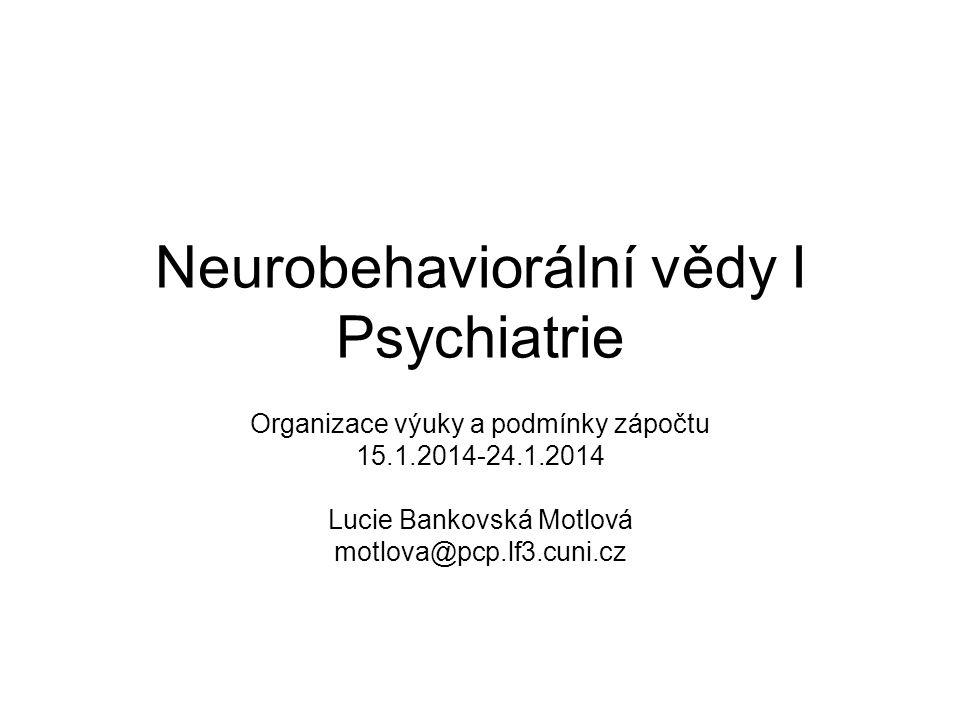 Neurobehaviorální vědy I Psychiatrie Organizace výuky a podmínky zápočtu 15.1.2014-24.1.2014 Lucie Bankovská Motlová motlova@pcp.lf3.cuni.cz