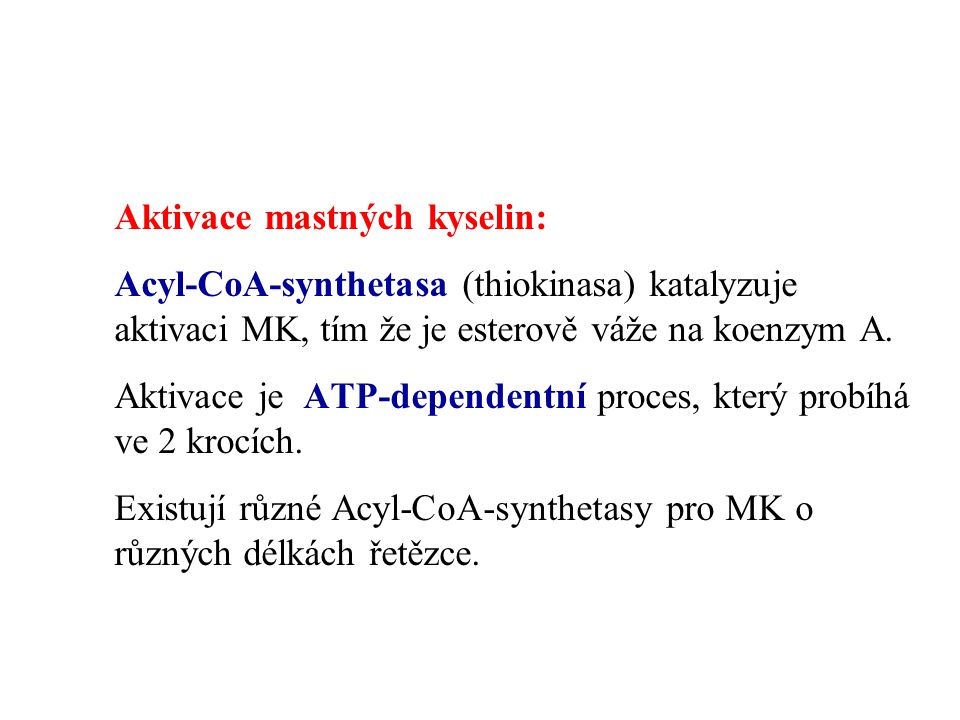 Aktivace mastných kyselin: Acyl-CoA-synthetasa (thiokinasa) katalyzuje aktivaci MK, tím že je esterově váže na koenzym A. Aktivace je ATP-dependentní