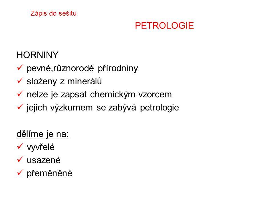 PETROLOGIE HORNINY pevné,různorodé přírodniny složeny z minerálů nelze je zapsat chemickým vzorcem jejich výzkumem se zabývá petrologie dělíme je na: