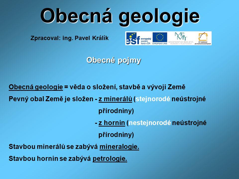 Obecná geologie Obecné pojmy Obecné pojmy Obecná geologie = věda o složení, stavbě a vývoji Země Pevný obal Země je složen - z minerálů (stejnorodé ne