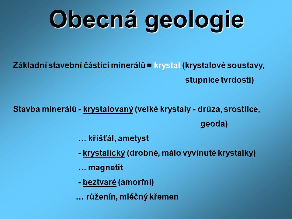 Obecná geologie Základní stavební částicí minerálů = krystal (krystalové soustavy, stupnice tvrdosti) Stavba minerálů - krystalovaný (velké krystaly -