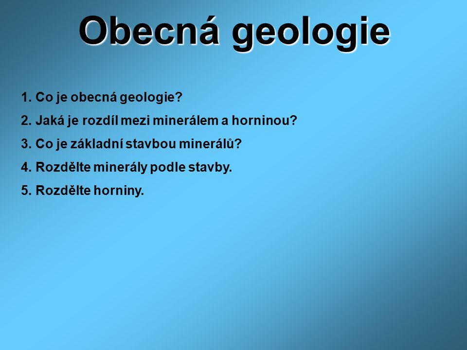 Obecná geologie 1. Co je obecná geologie? 2. Jaká je rozdíl mezi minerálem a horninou? 3. Co je základní stavbou minerálů? 4. Rozdělte minerály podle
