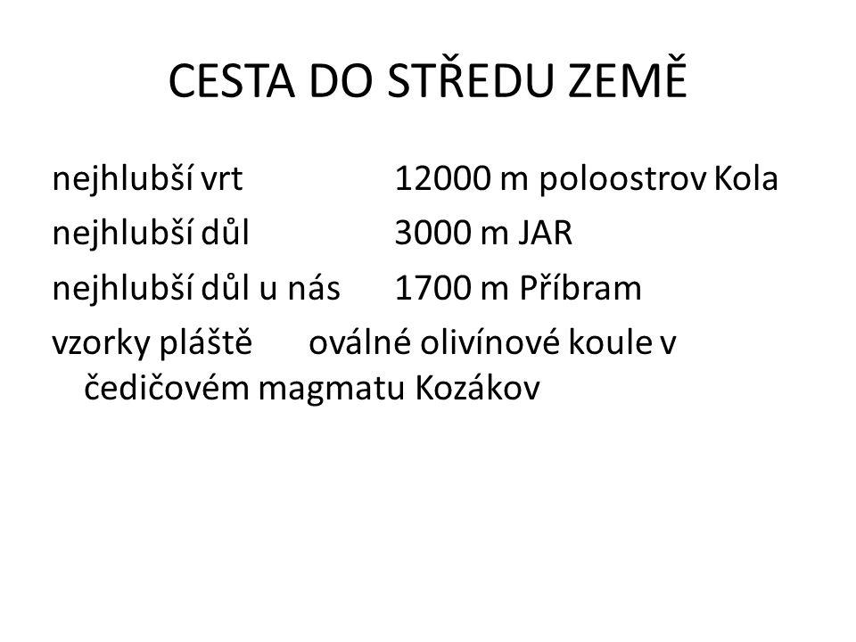 CESTA DO STŘEDU ZEMĚ nejhlubší vrt 12000 m poloostrov Kola nejhlubší důl3000 m JAR nejhlubší důl u nás1700 m Příbram vzorky pláštěoválné olivínové koule v čedičovém magmatu Kozákov