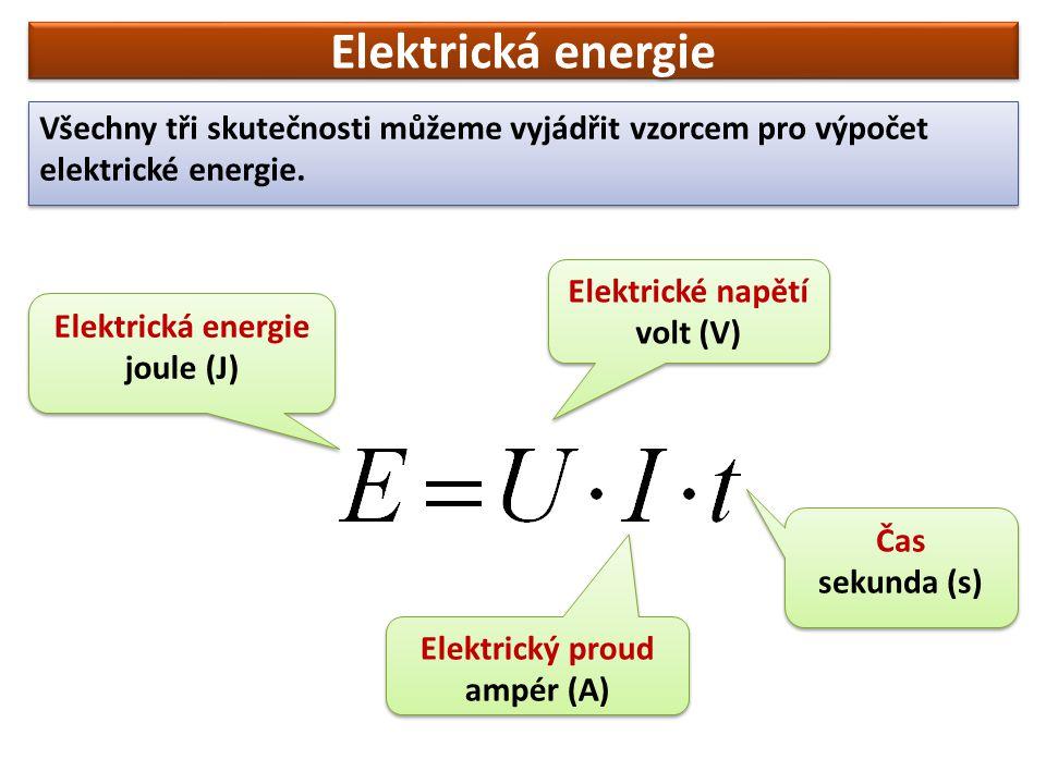 Elektrická energie joule (J) Elektrická energie joule (J) Elektrické napětí volt (V) Elektrické napětí volt (V) Elektrický proud ampér (A) Elektrický proud ampér (A) Čas sekunda (s) Čas sekunda (s) Všechny tři skutečnosti můžeme vyjádřit vzorcem pro výpočet elektrické energie.