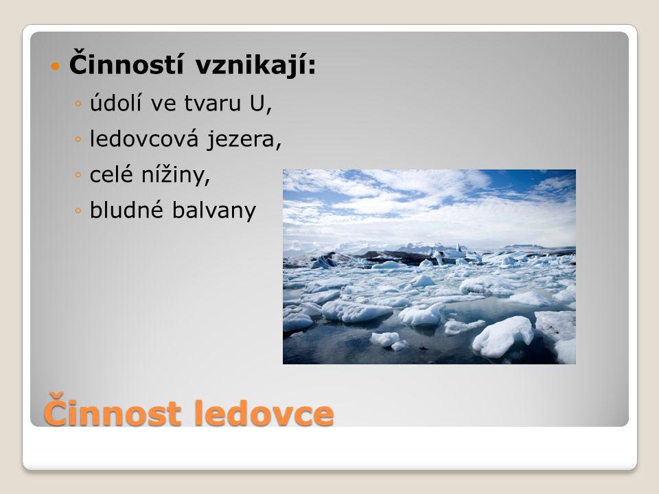Činnost ledovce Činností vznikají: ◦údolí ve tvaru U, ◦ledovcová jezera, ◦celé nížiny, ◦bludné balvany
