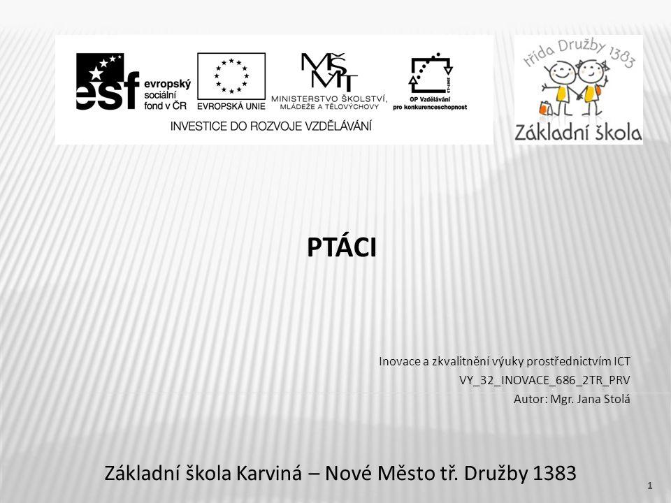 Název vzdělávacího materiáluPtáci Číslo vzdělávacího materiáluVY_32_INOVACE_686_2TR_PRV Číslo šablonyIII/2 AutorJana Stolá, Mgr.