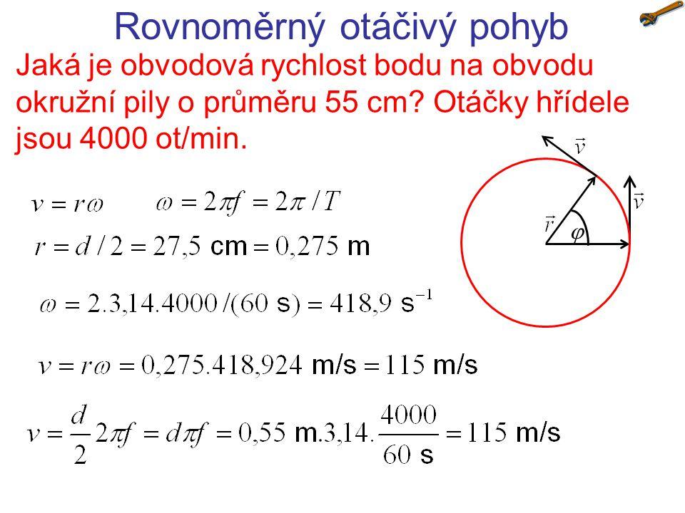 Rovnoměrný otáčivý pohyb Jaká je obvodová rychlost bodu na obvodu okružní pily o průměru 55 cm? Otáčky hřídele jsou 4000 ot/min. 