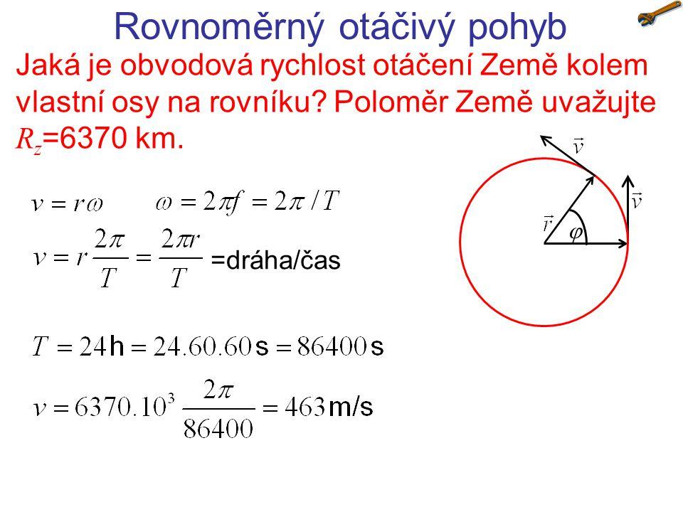 Rovnoměrný otáčivý pohyb Jaká je obvodová rychlost otáčení Země kolem vlastní osy na rovníku? Poloměr Země uvažujte R z =6370 km.  =dráha/čas