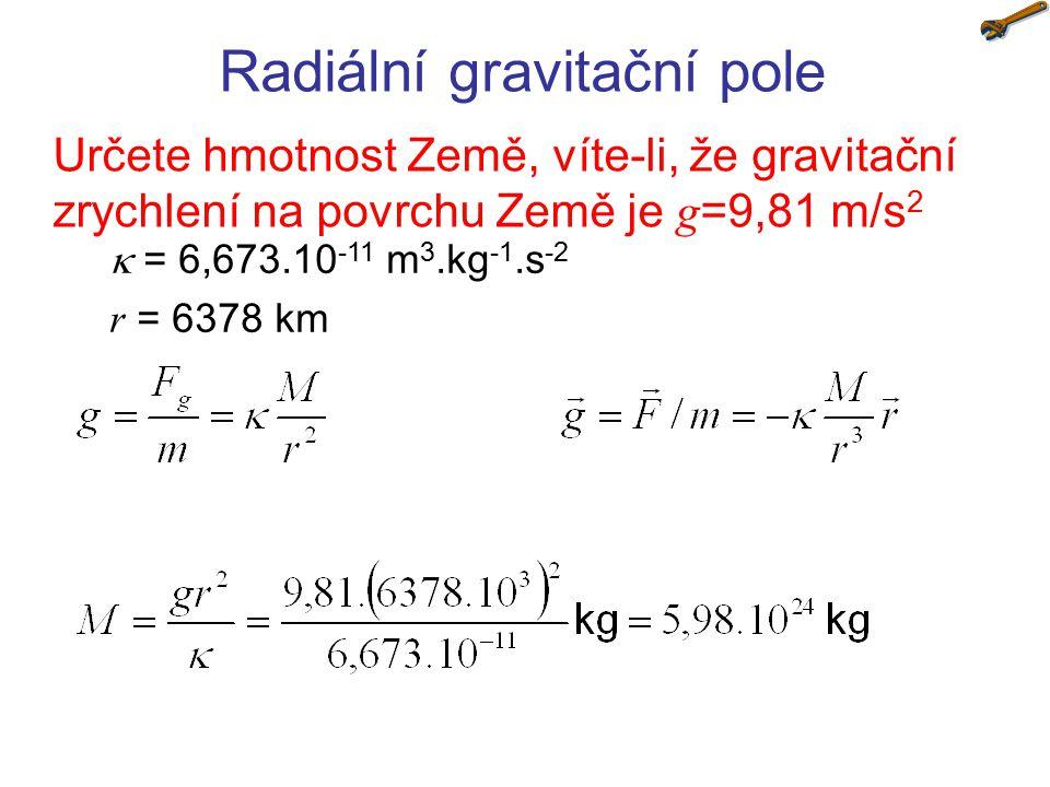 Radiální gravitační pole Určete hmotnost Země, víte-li, že gravitační zrychlení na povrchu Země je g =9,81 m/s 2  = 6,673.10 -11 m 3.kg -1.s -2 r = 6
