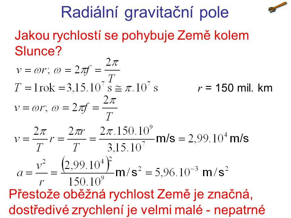 Radiální gravitační pole Jakou rychlostí se pohybuje Země kolem Slunce? r = 150 mil. km Přestože oběžná rychlost Země je značná, dostředivé zrychlení