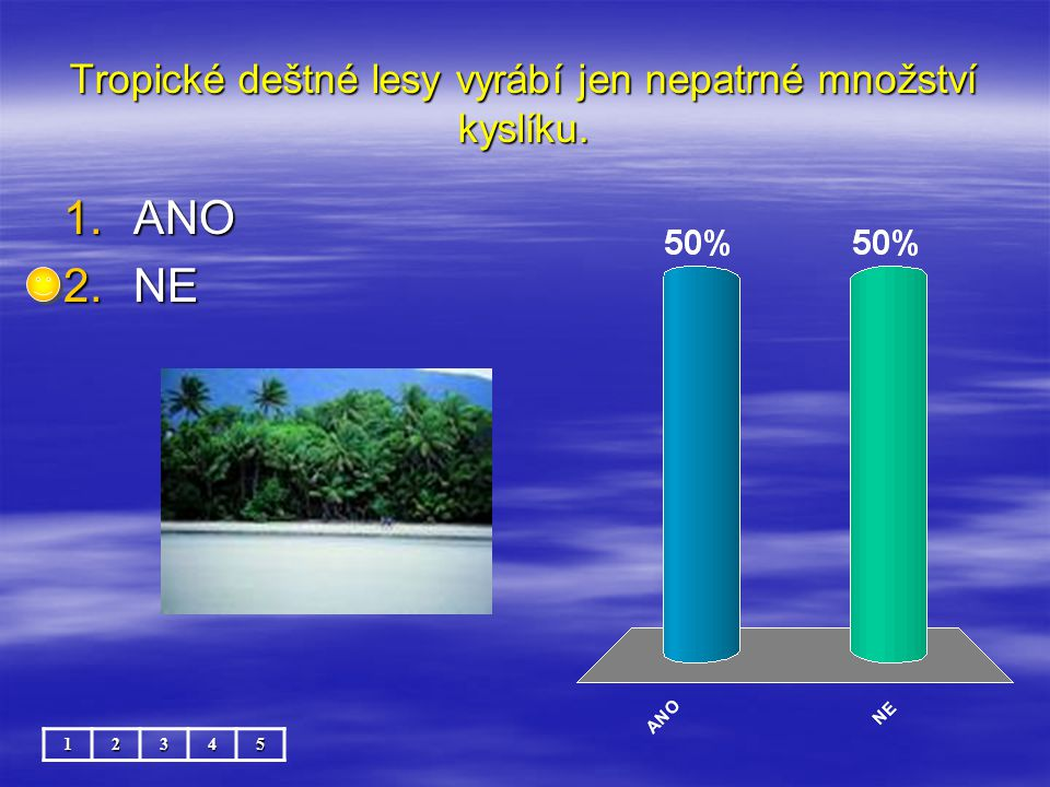 Tropické deštné lesy vyrábí jen nepatrné množství kyslíku. 12345 1.ANO 2.NE