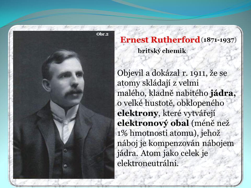 Obr.2 Ernest Rutherford (1871-1937) britský chemik Objevil a dokázal r. 1911, že se atomy skládají z velmi malého, kladně nabitého jádra, o velké hust