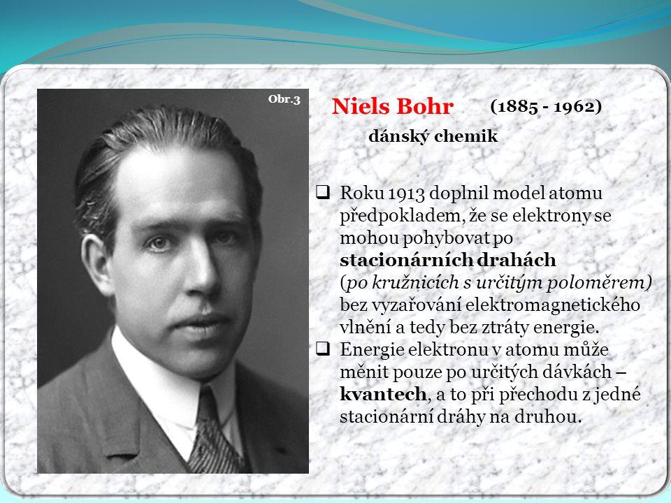 Obr.3 Niels Bohr (1885 - 1962) dánský chemik  Roku 1913 doplnil model atomu předpokladem, že se elektrony se mohou pohybovat po stacionárních drahách