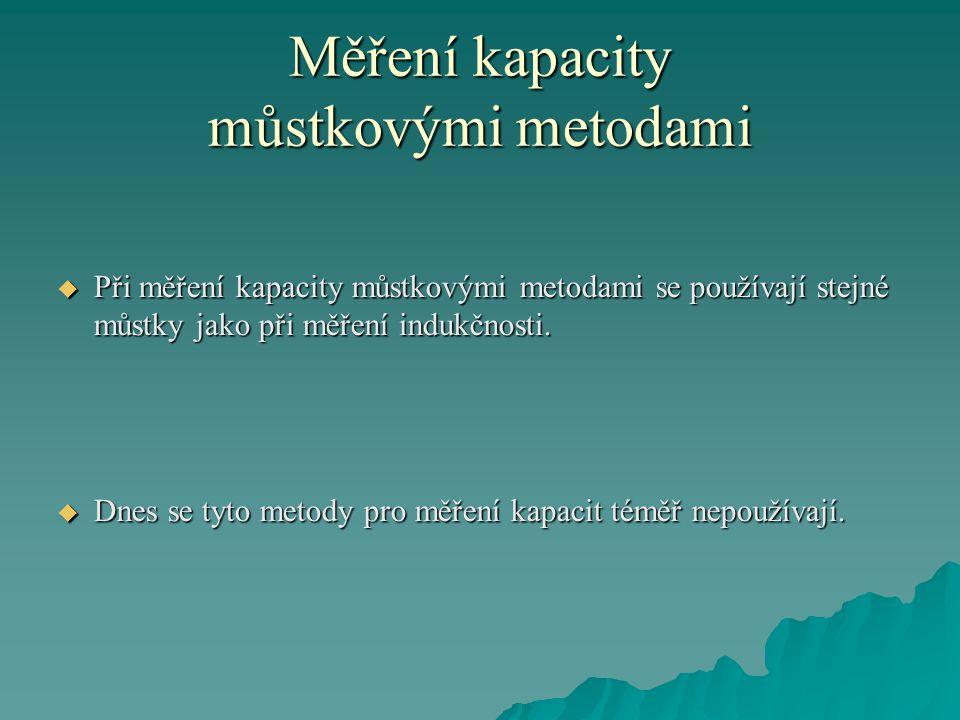 Měření kapacity můstkovými metodami  Při měření kapacity můstkovými metodami se používají stejné můstky jako při měření indukčnosti.
