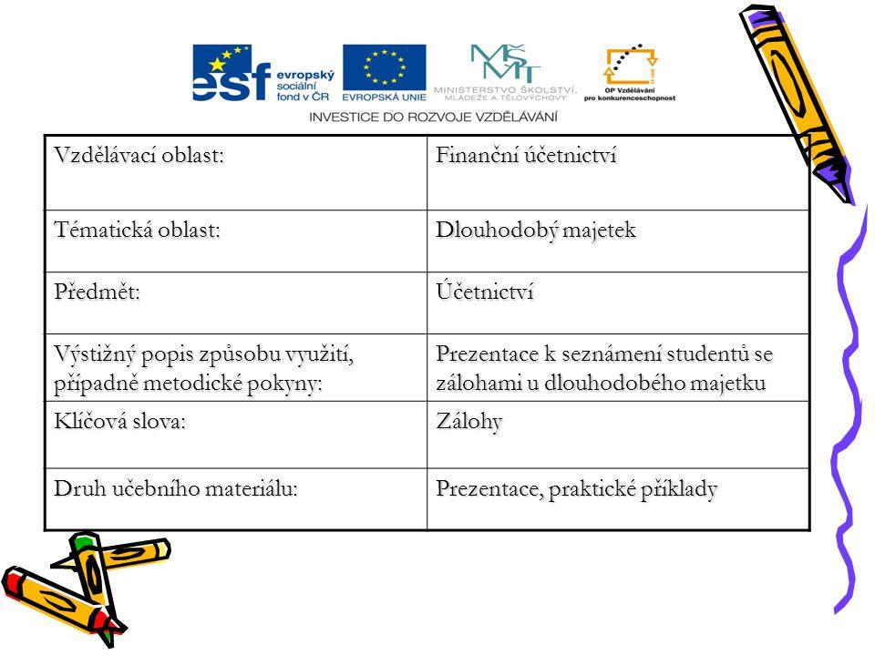Vzdělávací oblast: Finanční účetnictví Tématická oblast: Dlouhodobý majetek Předmět:Účetnictví Výstižný popis způsobu využití, případně metodické pokyny: Prezentace k seznámení studentů se zálohami u dlouhodobého majetku Klíčová slova: Zálohy Druh učebního materiálu: Prezentace, praktické příklady