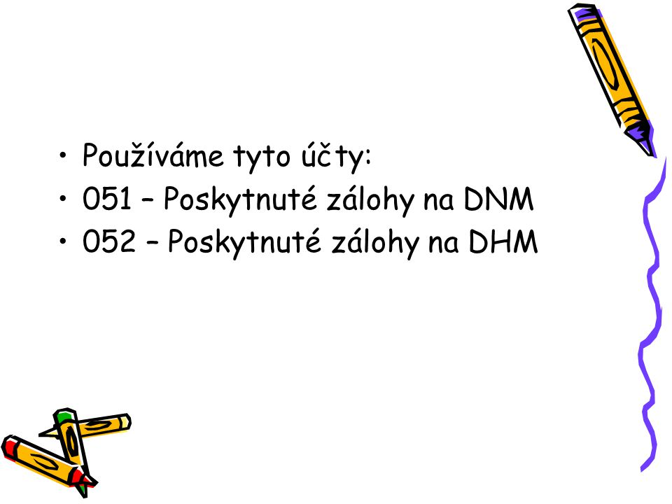 Používáme tyto účty: 051 – Poskytnuté zálohy na DNM 052 – Poskytnuté zálohy na DHM
