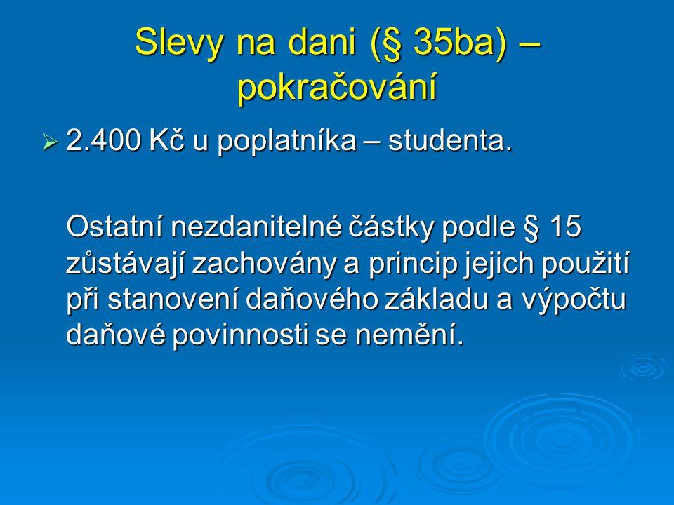 Slevy na dani (§ 35ba) – pokračování  2.400 Kč u poplatníka – studenta. Ostatní nezdanitelné částky podle § 15 zůstávají zachovány a princip jejich p