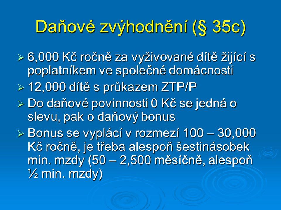 Daňové zvýhodnění (§ 35c)  6,000 Kč ročně za vyživované dítě žijící s poplatníkem ve společné domácnosti  12,000 dítě s průkazem ZTP/P  Do daňové p