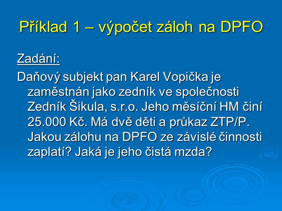 Příklad 1 – výpočet záloh na DPFO Zadání: Daňový subjekt pan Karel Vopička je zaměstnán jako zedník ve společnosti Zedník Šikula, s.r.o. Jeho měsíční