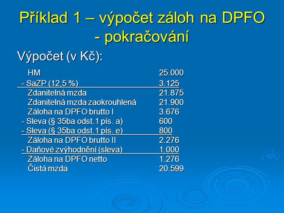 Příklad 1 – výpočet záloh na DPFO - pokračování Výpočet (v Kč): HM 25.000 - SaZP (12,5 %)3.125 - SaZP (12,5 %)3.125 Zdanitelná mzda21.875 Zdanitelná m