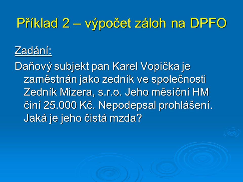 Příklad 2 – výpočet záloh na DPFO Zadání: Daňový subjekt pan Karel Vopička je zaměstnán jako zedník ve společnosti Zedník Mizera, s.r.o. Jeho měsíční