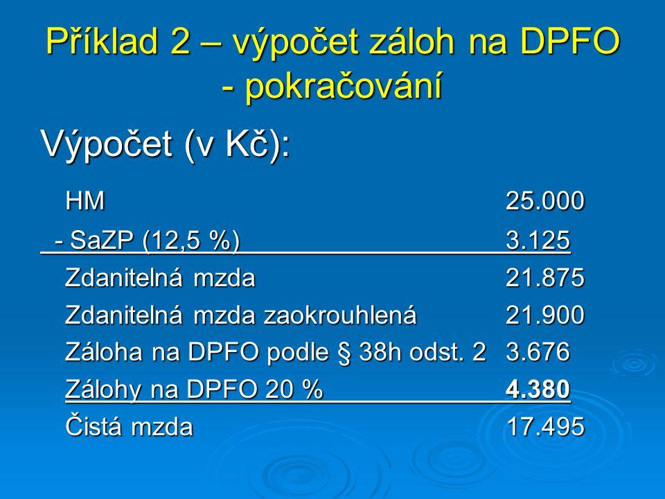 Příklad 2 – výpočet záloh na DPFO - pokračování Výpočet (v Kč): HM 25.000 - SaZP (12,5 %)3.125 - SaZP (12,5 %)3.125 Zdanitelná mzda21.875 Zdanitelná m