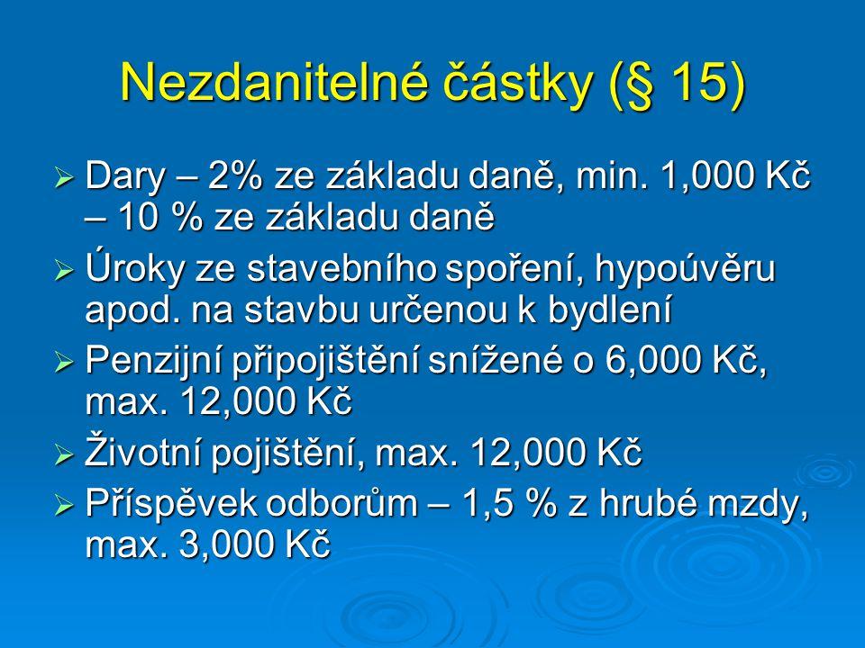 Nezdanitelné částky (§ 15)  Dary – 2% ze základu daně, min. 1,000 Kč – 10 % ze základu daně  Úroky ze stavebního spoření, hypoúvěru apod. na stavbu