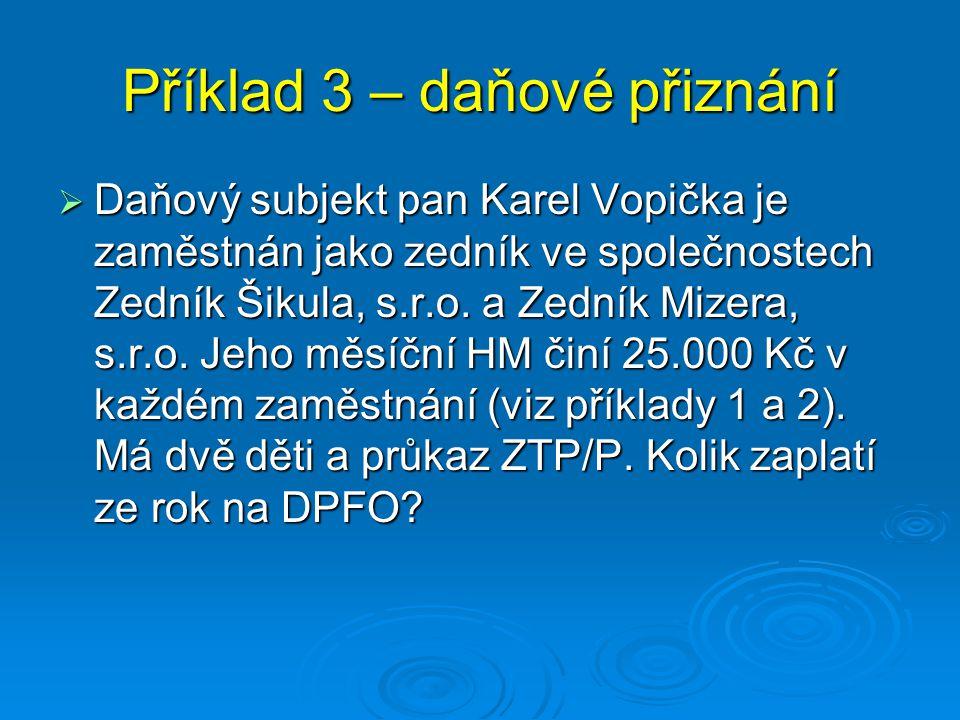 Příklad 3 – daňové přiznání  Daňový subjekt pan Karel Vopička je zaměstnán jako zedník ve společnostech Zedník Šikula, s.r.o. a Zedník Mizera, s.r.o.