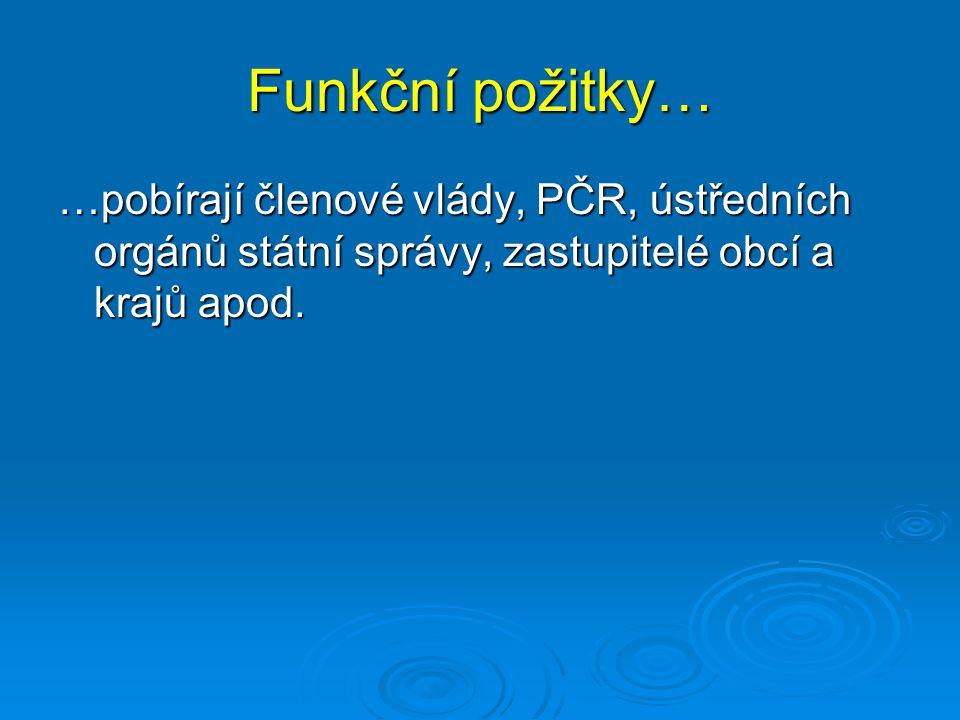 Funkční požitky… …pobírají členové vlády, PČR, ústředních orgánů státní správy, zastupitelé obcí a krajů apod.