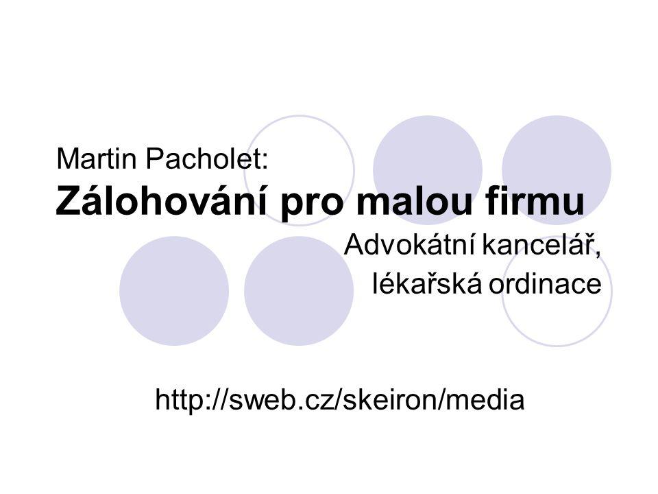 Martin Pacholet: Zálohování pro malou firmu Advokátní kancelář, lékařská ordinace http://sweb.cz/skeiron/media