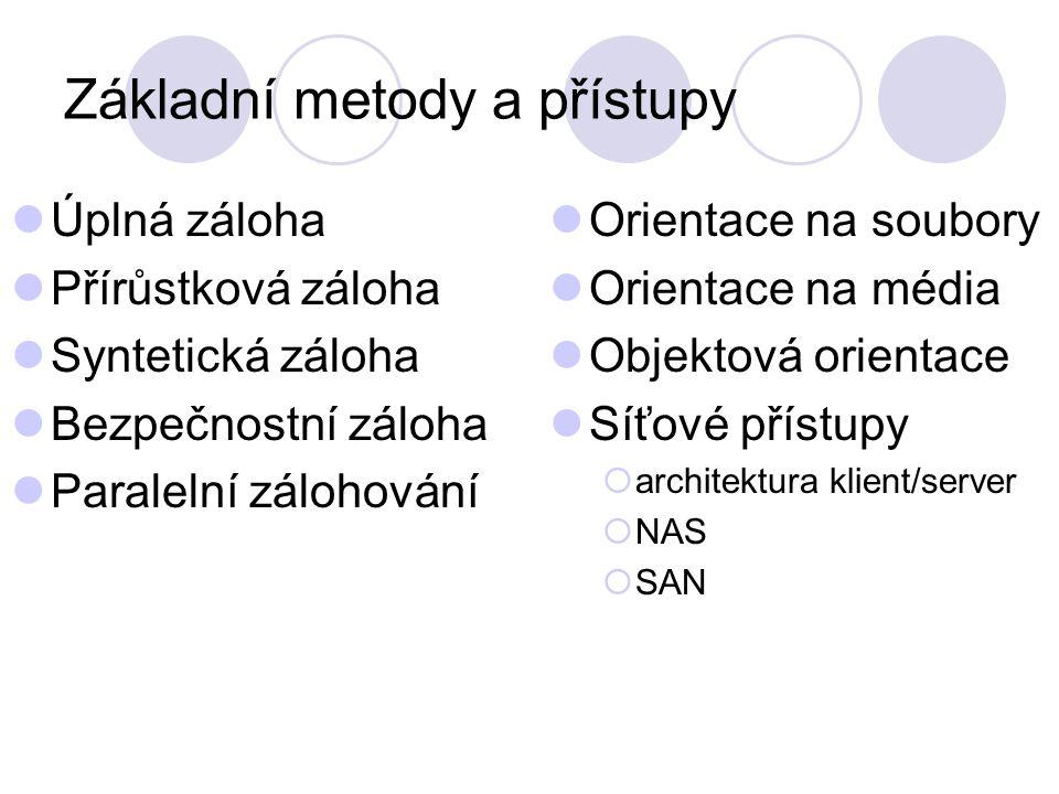 Základní metody a přístupy Úplná záloha Přírůstková záloha Syntetická záloha Bezpečnostní záloha Paralelní zálohování Orientace na soubory Orientace na média Objektová orientace Síťové přístupy  architektura klient/server  NAS  SAN