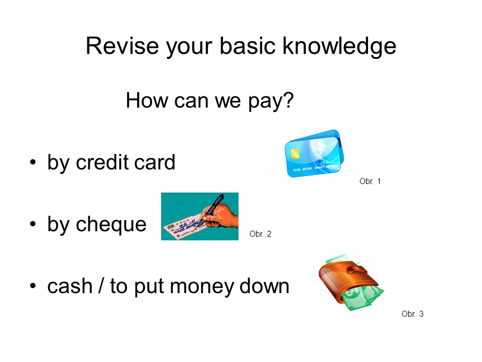 Revise your basic knowledge How can we pay. by credit card by cheque cash / to put money down Obr.