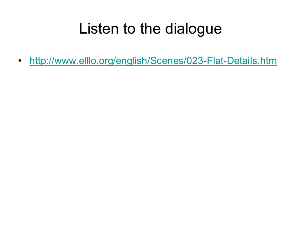 Listen to the dialogue http://www.elllo.org/english/Scenes/023-Flat-Details.htm