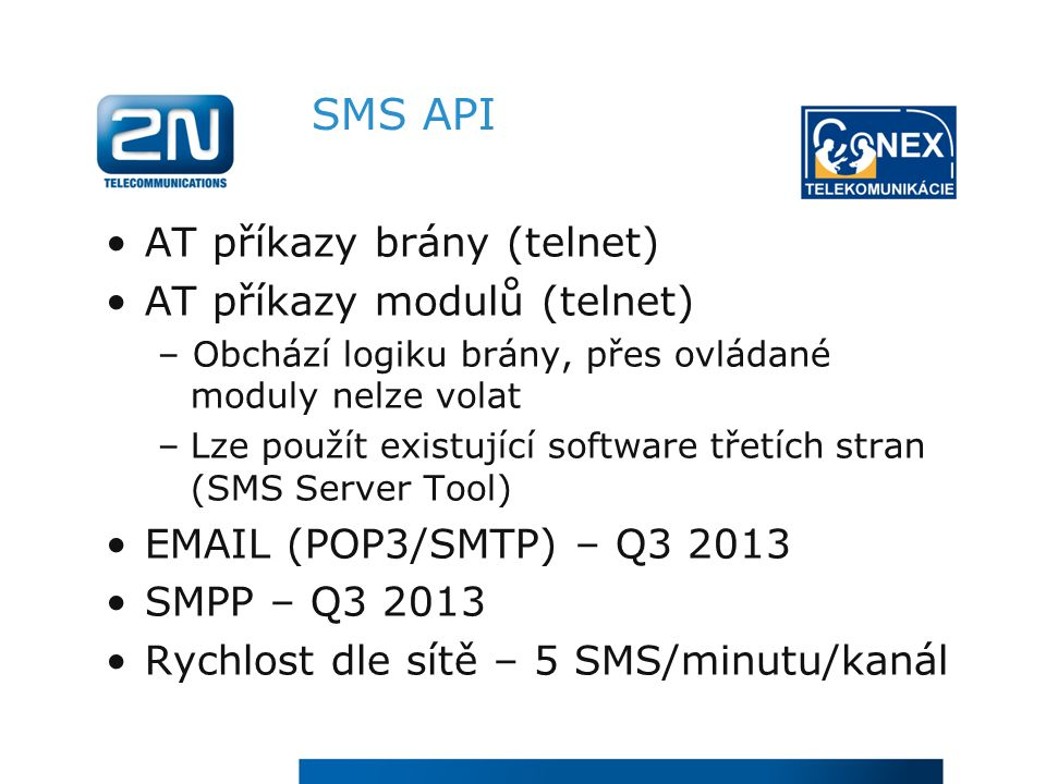 SMS API AT příkazy brány (telnet) AT příkazy modulů (telnet) – Obchází logiku brány, přes ovládané moduly nelze volat –Lze použít existující software třetích stran (SMS Server Tool) EMAIL (POP3/SMTP) – Q3 2013 SMPP – Q3 2013 Rychlost dle sítě – 5 SMS/minutu/kanál