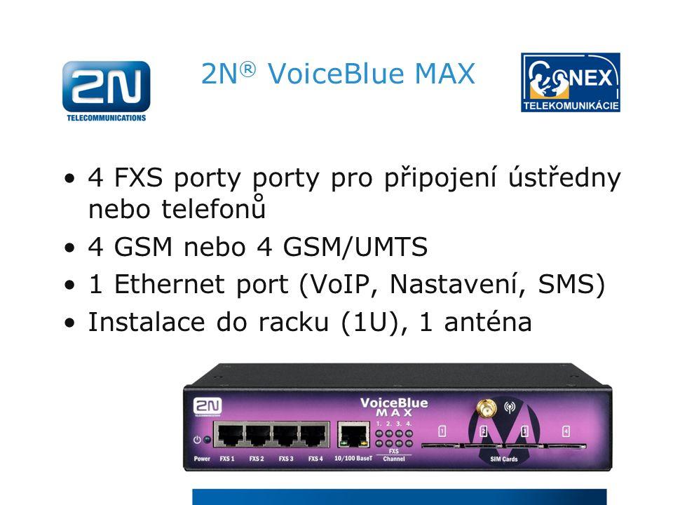2N ® VoiceBlue MAX 4 FXS porty porty pro připojení ústředny nebo telefonů 4 GSM nebo 4 GSM/UMTS 1 Ethernet port (VoIP, Nastavení, SMS) Instalace do racku (1U), 1 anténa