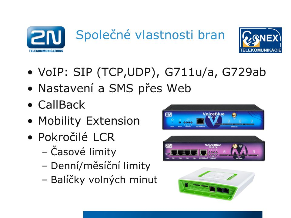 Společné vlastnosti bran VoIP: SIP (TCP,UDP), G711u/a, G729ab Nastavení a SMS přes Web CallBack Mobility Extension Pokročilé LCR –Časové limity –Denní/měsíční limity –Balíčky volných minut