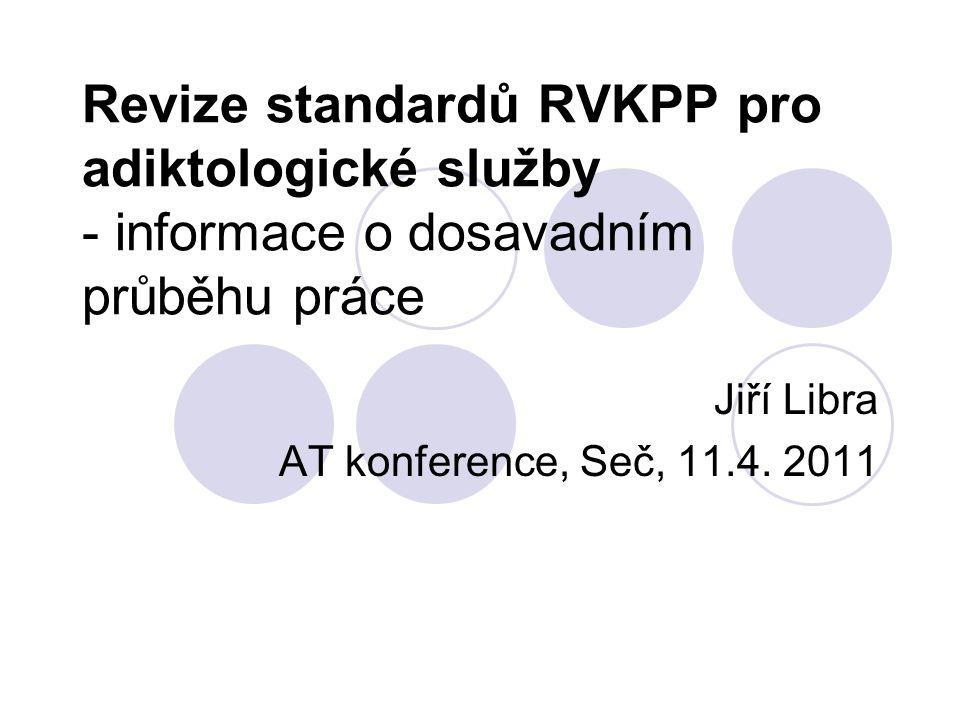 Revize standardů RVKPP pro adiktologické služby - informace o dosavadním průběhu práce Jiří Libra AT konference, Seč, 11.4. 2011