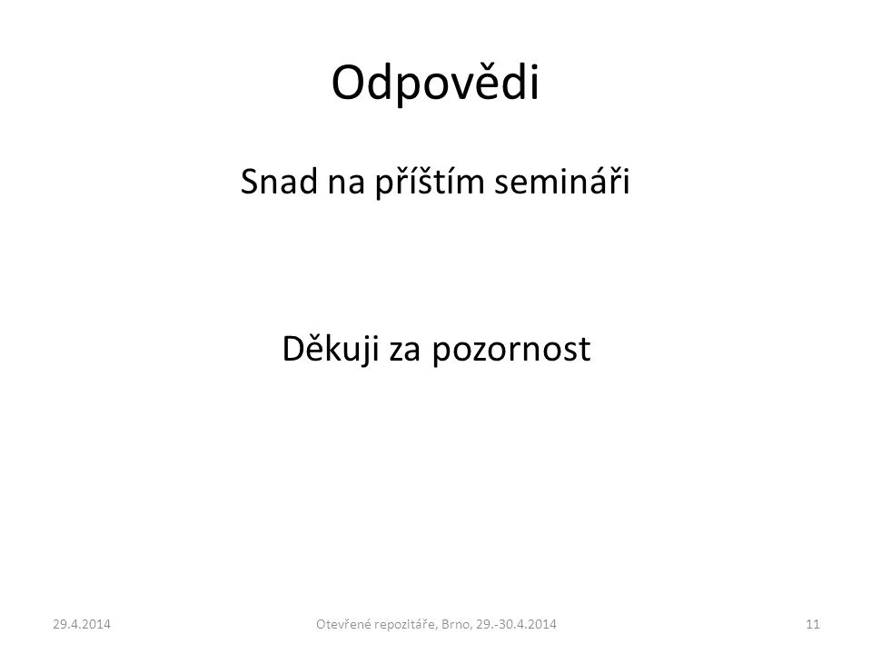 Odpovědi Snad na příštím semináři Děkuji za pozornost 29.4.2014Otevřené repozitáře, Brno, 29.-30.4.201411